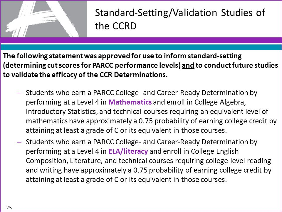 The following statement was approved for use to inform standard-setting (determining cut scores for PARCC performance levels) and to conduct future studies to validate the efficacy of the CCR Determinations.