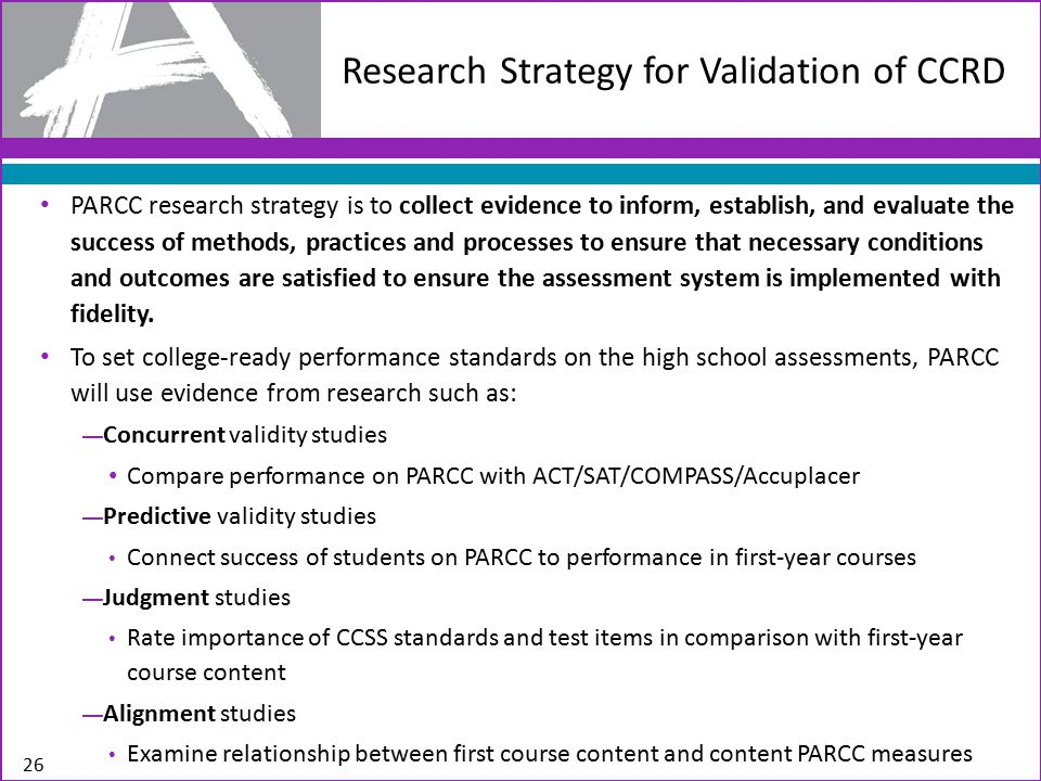 PARCC research strategy is to collect evidence to inform, establish, and evaluate the success of methods, practices and processes to ensure that necessary conditions and outcomes are satisfied to ensure the assessment system is implemented with fidelity.
