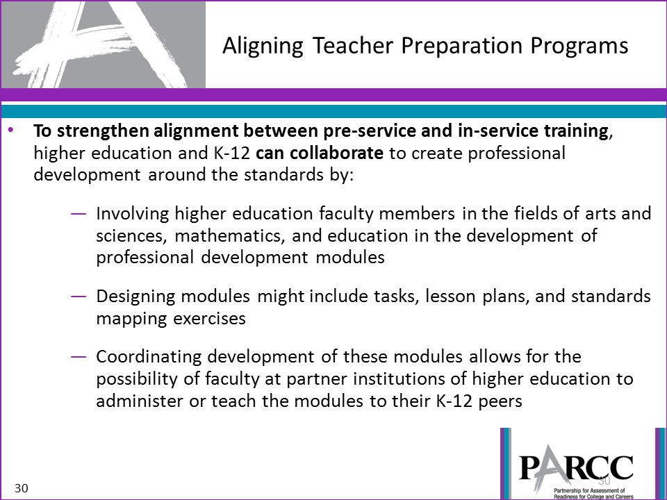 Aligning Teacher Preparation Programs To strengthen alignment between pre-service and in-service training, higher education and K-12 can collaborate to create professional development around the standards by: —Involving higher education faculty members in the fields of arts and sciences, mathematics, and education in the development of professional development modules —Designing modules might include tasks, lesson plans, and standards mapping exercises —Coordinating development of these modules allows for the possibility of faculty at partner institutions of higher education to administer or teach the modules to their K-12 peers 30