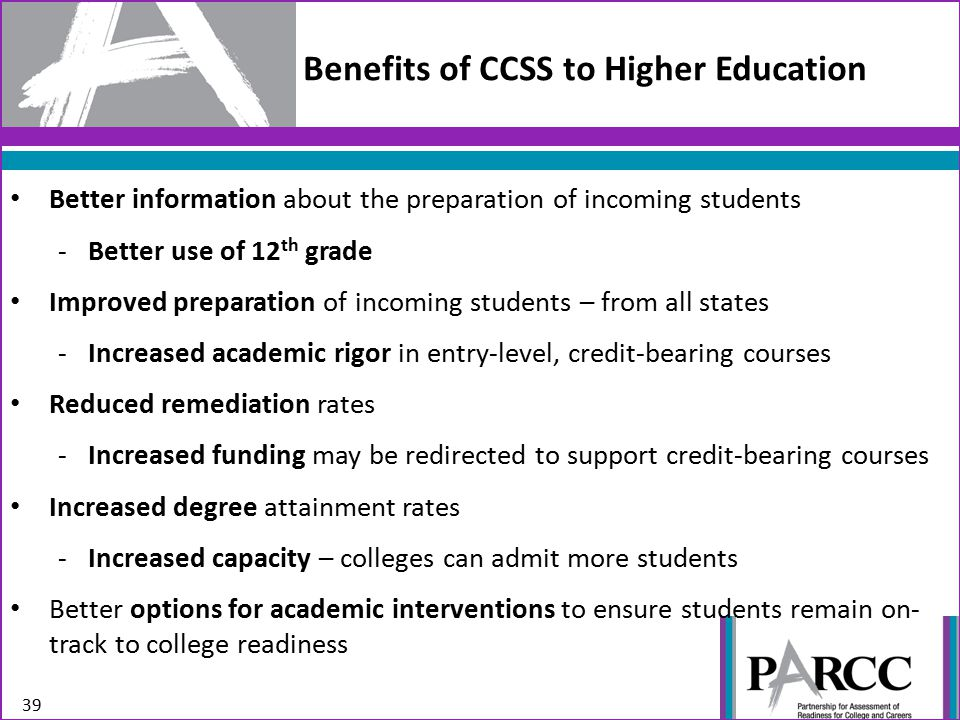 39 Benefits of CCSS to Higher Education Better information about the preparation of incoming students -Better use of 12 th grade Improved preparation of incoming students – from all states -Increased academic rigor in entry-level, credit-bearing courses Reduced remediation rates -Increased funding may be redirected to support credit-bearing courses Increased degree attainment rates -Increased capacity – colleges can admit more students Better options for academic interventions to ensure students remain on- track to college readiness