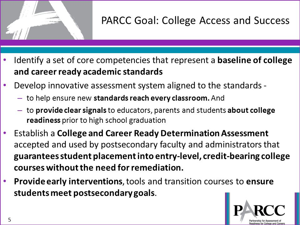PARCC Goal: College Access and Success 5 Identify a set of core competencies that represent a baseline of college and career ready academic standards Develop innovative assessment system aligned to the standards - – to help ensure new standards reach every classroom.