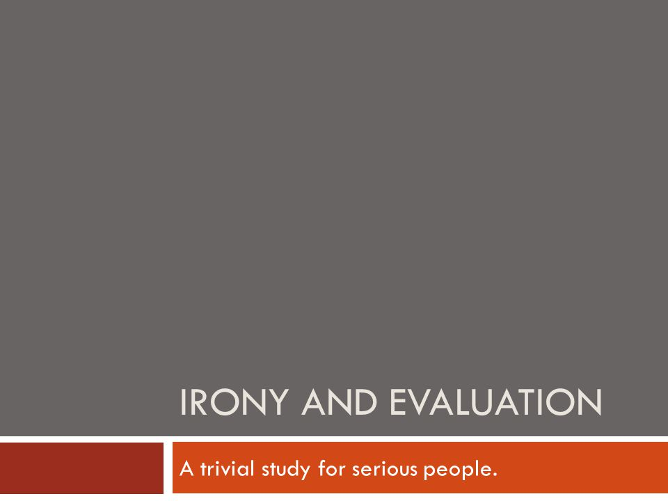 IRONY AND EVALUATION A trivial study for serious people.
