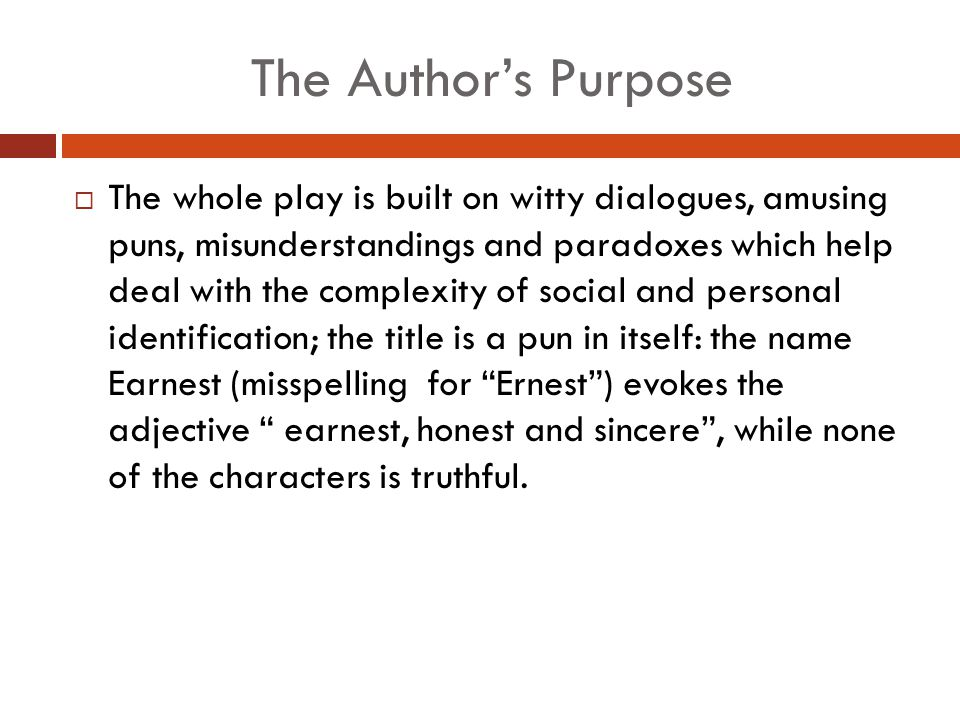 The Author's Purpose  The whole play is built on witty dialogues, amusing puns, misunderstandings and paradoxes which help deal with the complexity of social and personal identification; the title is a pun in itself: the name Earnest (misspelling for Ernest ) evokes the adjective earnest, honest and sincere , while none of the characters is truthful.