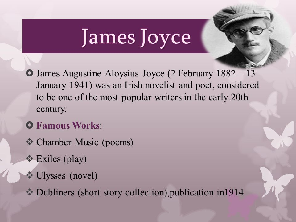  James Augustine Aloysius Joyce (2 February 1882 – 13 January 1941) was an Irish novelist and poet, considered to be one of the most popular writers in the early 20th century.