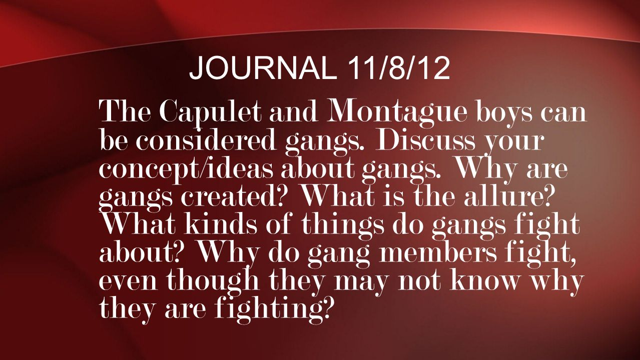 The Capulet and Montague boys can be considered gangs. Discuss your concept/ideas about gangs. Why are gangs created? What is the allure? What kinds o