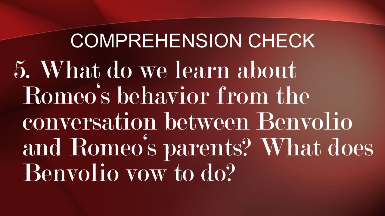 5. What do we learn about Romeo's behavior from the conversation between Benvolio and Romeo's parents? What does Benvolio vow to do? COMPREHENSION CHE