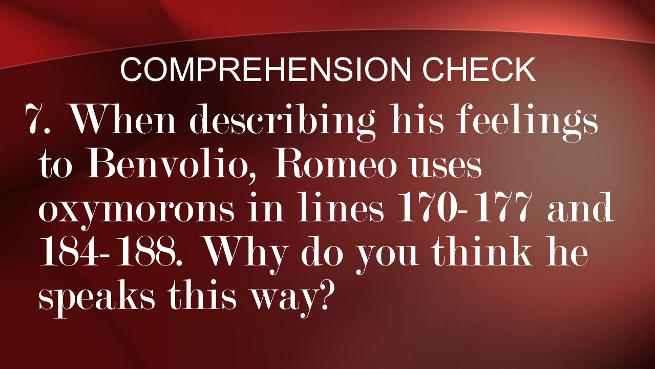 7. When describing his feelings to Benvolio, Romeo uses oxymorons in lines 170-177 and 184-188. Why do you think he speaks this way? COMPREHENSION CHE