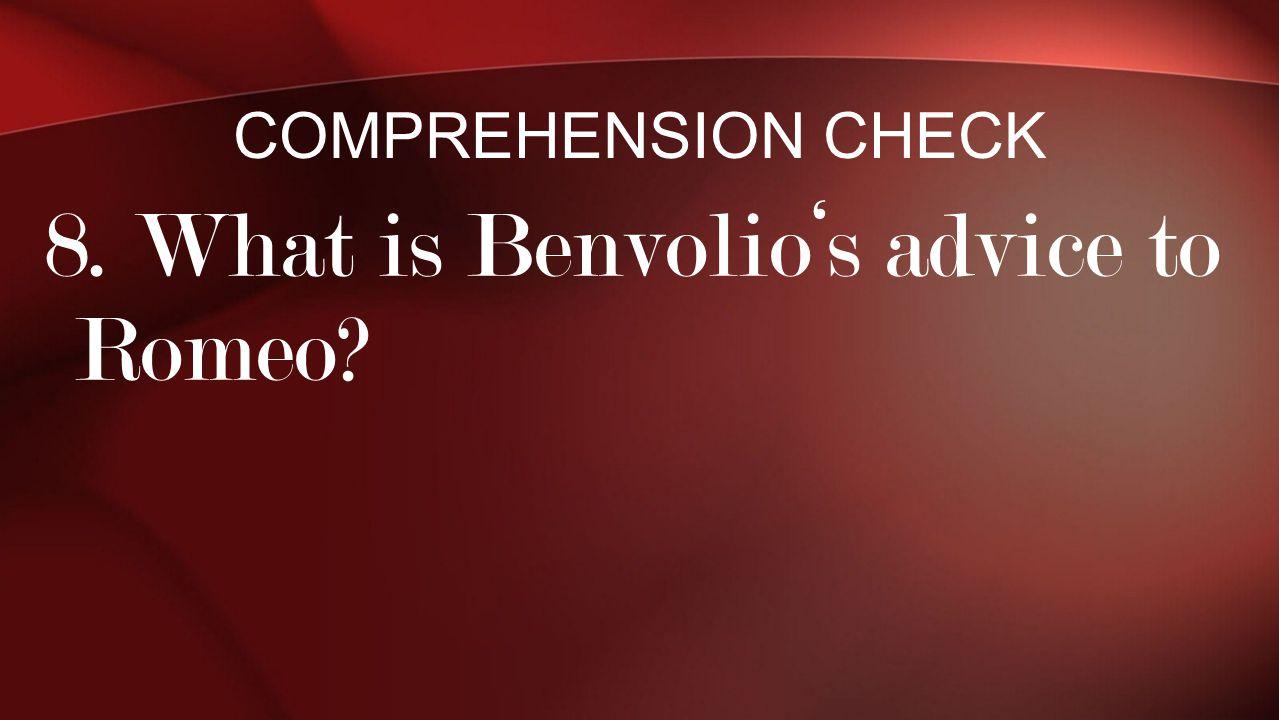 8. What is Benvolio's advice to Romeo? COMPREHENSION CHECK