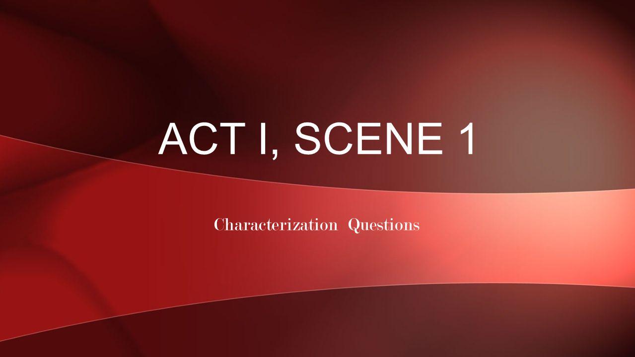 Characterization Questions ACT I, SCENE 1