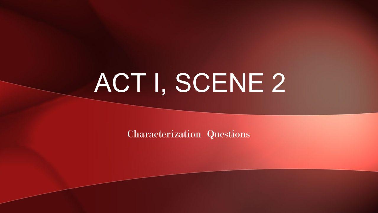 Characterization Questions ACT I, SCENE 2