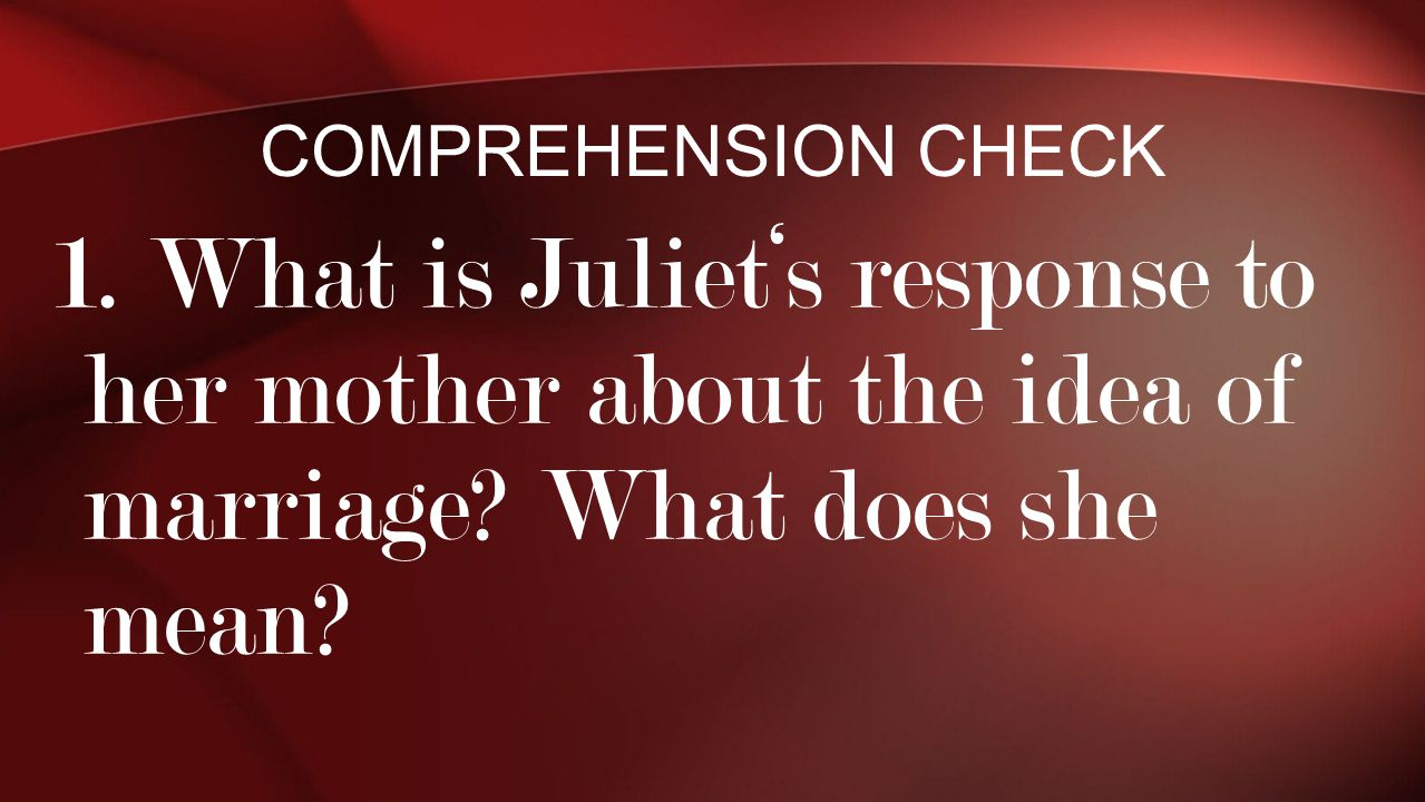 1. What is Juliet's response to her mother about the idea of marriage? What does she mean? COMPREHENSION CHECK