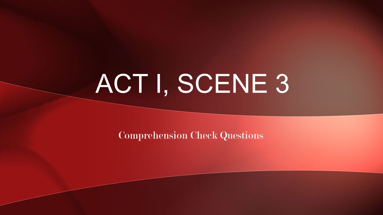Comprehension Check Questions ACT I, SCENE 3