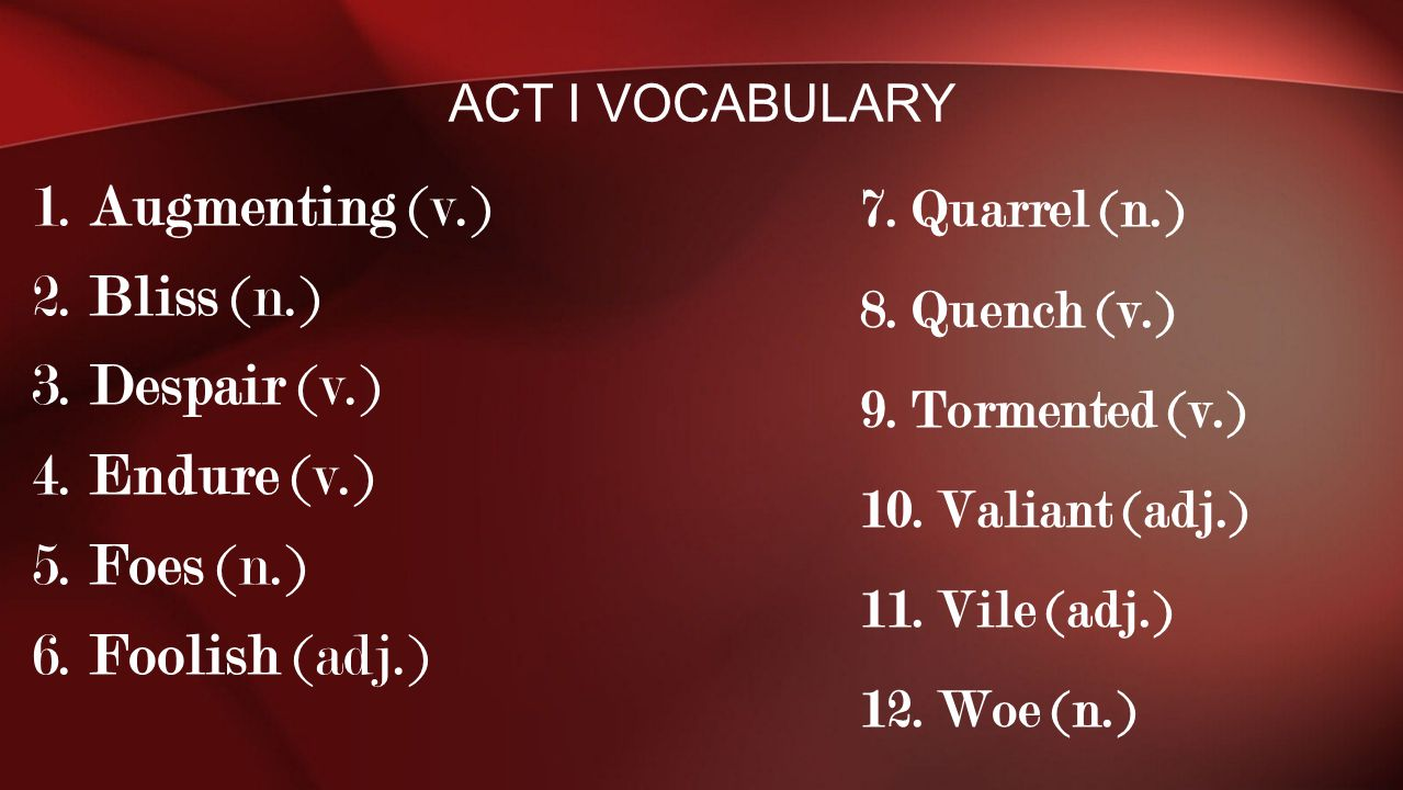 1. Augmenting (v.) 2. Bliss (n.) 3. Despair (v.) 4. Endure (v.) 5. Foes (n.) 6. Foolish (adj.) ACT I VOCABULARY 7. Quarrel (n.) 8. Quench (v.) 9. Torm