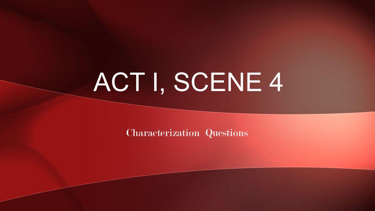Characterization Questions ACT I, SCENE 4
