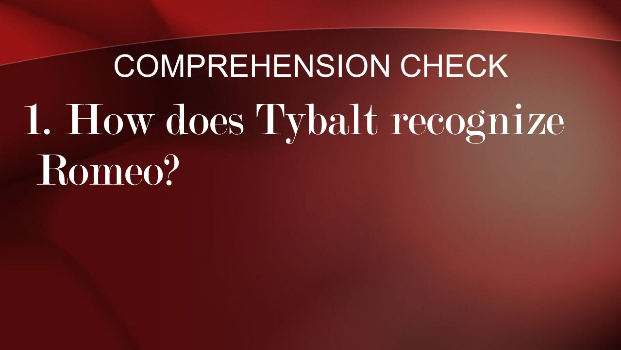 1. How does Tybalt recognize Romeo? COMPREHENSION CHECK