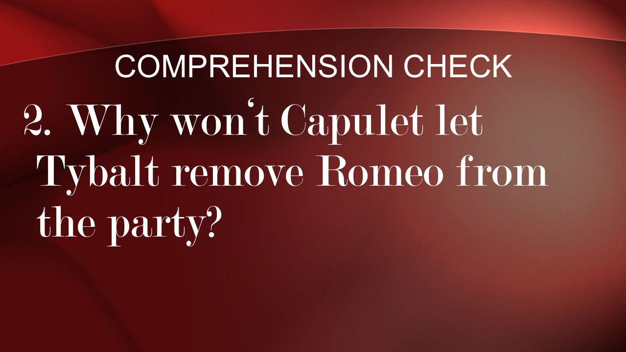 2. Why won't Capulet let Tybalt remove Romeo from the party? COMPREHENSION CHECK