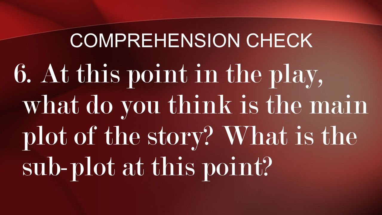 6. At this point in the play, what do you think is the main plot of the story? What is the sub-plot at this point? COMPREHENSION CHECK