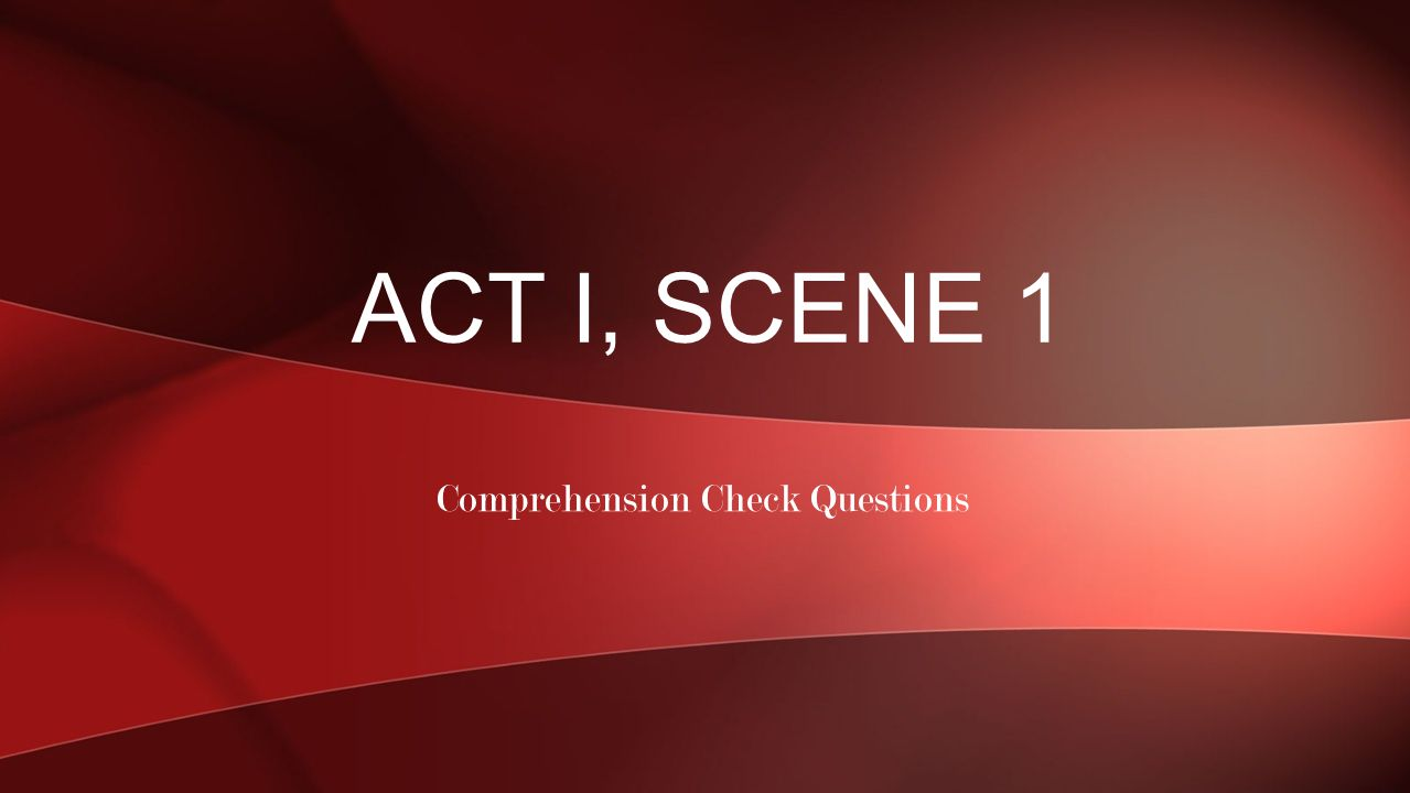 Comprehension Check Questions ACT I, SCENE 1