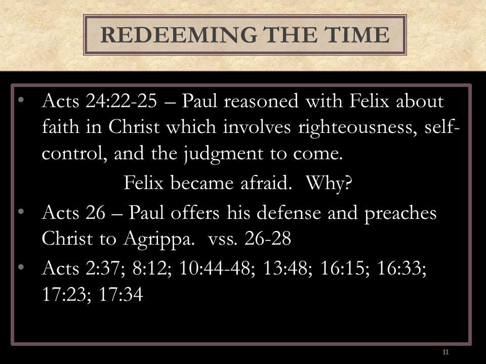 Acts 24:22-25 – Paul reasoned with Felix about faith in Christ which involves righteousness, self- control, and the judgment to come. Felix became afr