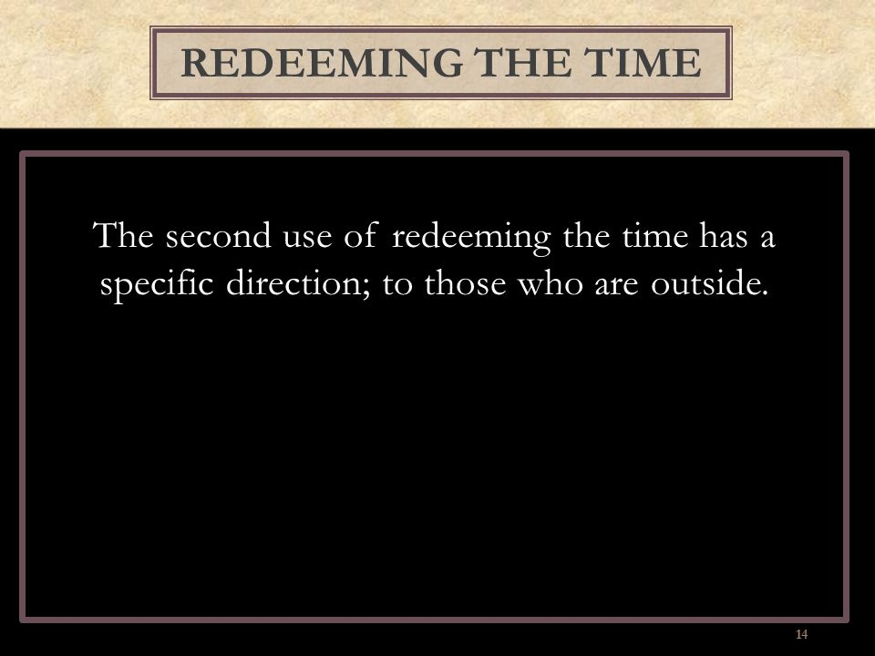 The second use of redeeming the time has a specific direction; to those who are outside. REDEEMING THE TIME 14