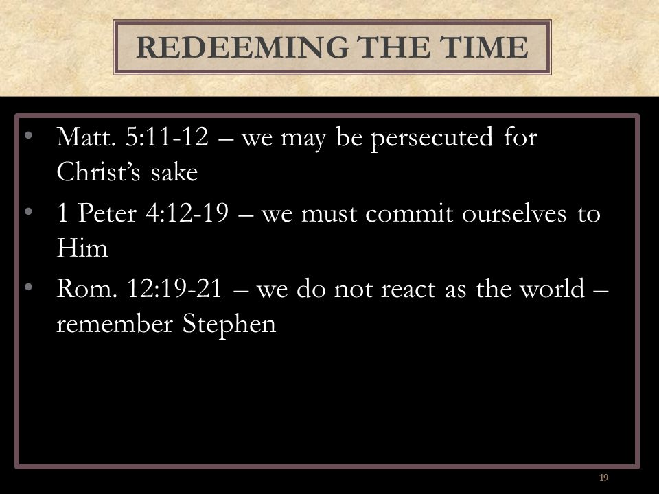 Matt. 5:11-12 – we may be persecuted for Christ's sake 1 Peter 4:12-19 – we must commit ourselves to Him Rom. 12:19-21 – we do not react as the world
