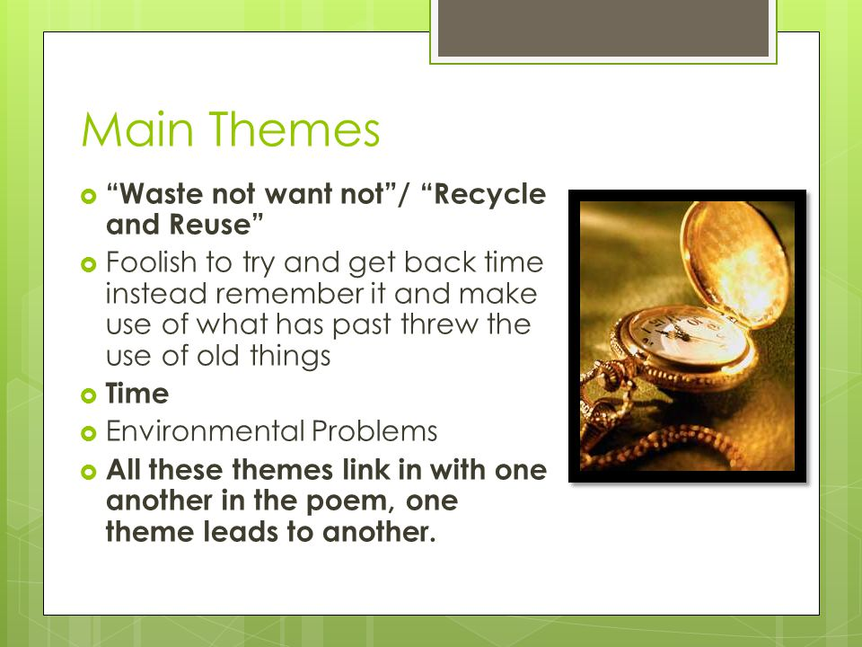 Main Themes  Waste not want not / Recycle and Reuse  Foolish to try and get back time instead remember it and make use of what has past threw the use of old things  Time  Environmental Problems  All these themes link in with one another in the poem, one theme leads to another.