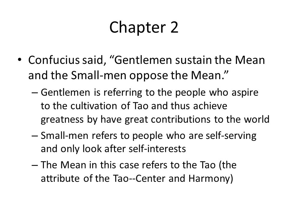 Chapter 2 Confucius said, Gentlemen sustain the Mean and the Small-men oppose the Mean. – Gentlemen is referring to the people who aspire to the cultivation of Tao and thus achieve greatness by have great contributions to the world – Small-men refers to people who are self-serving and only look after self-interests – The Mean in this case refers to the Tao (the attribute of the Tao--Center and Harmony)