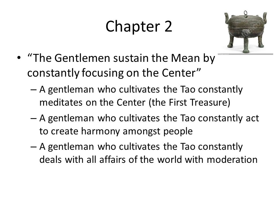 Chapter 2 The Gentlemen sustain the Mean by constantly focusing on the Center – A gentleman who cultivates the Tao constantly meditates on the Center (the First Treasure) – A gentleman who cultivates the Tao constantly act to create harmony amongst people – A gentleman who cultivates the Tao constantly deals with all affairs of the world with moderation