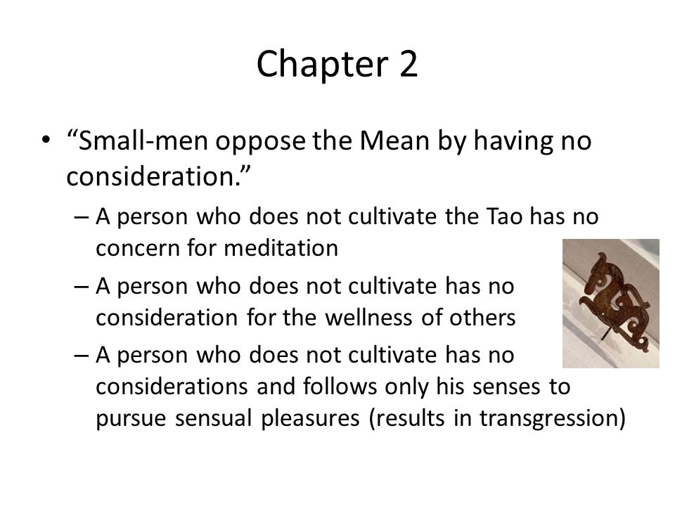 Chapter 2 Small-men oppose the Mean by having no consideration. – A person who does not cultivate the Tao has no concern for meditation – A person who does not cultivate has no consideration for the wellness of others – A person who does not cultivate has no considerations and follows only his senses to pursue sensual pleasures (results in transgression)