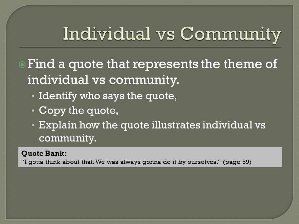  Find a quote that represents the theme of individual vs community. Identify who says the quote, Copy the quote, Explain how the quote illustrates in