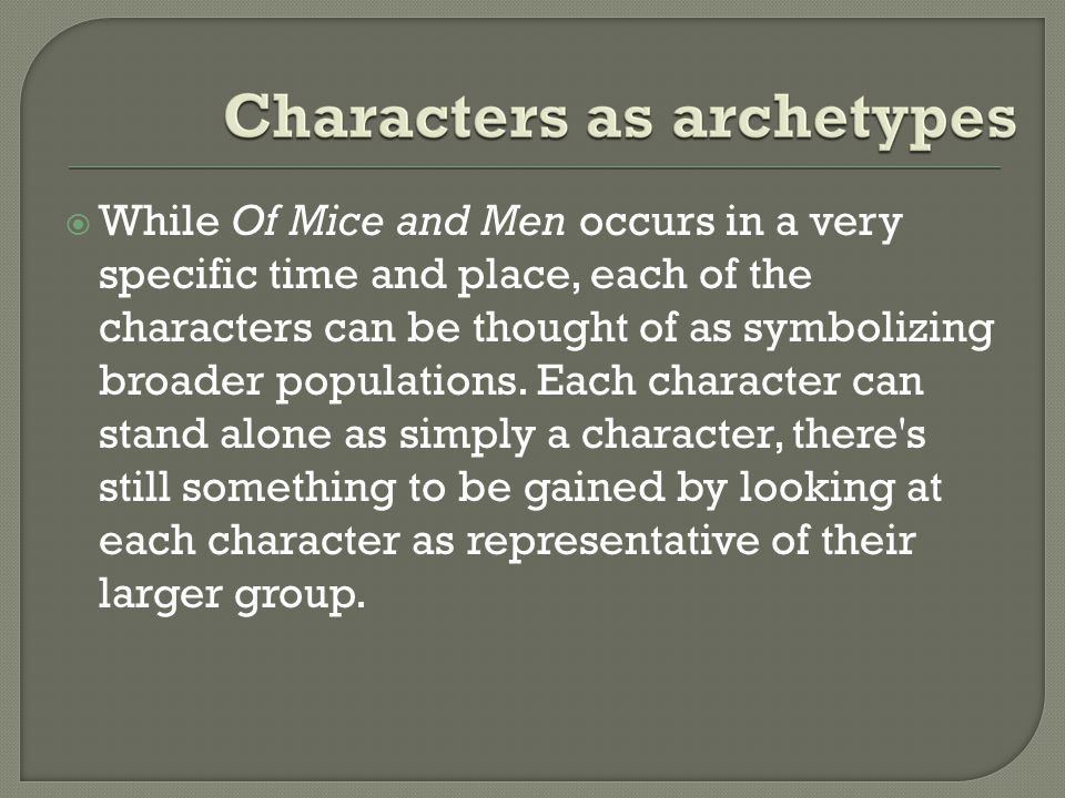 While Of Mice and Men occurs in a very specific time and place, each of the characters can be thought of as symbolizing broader populations. Each ch