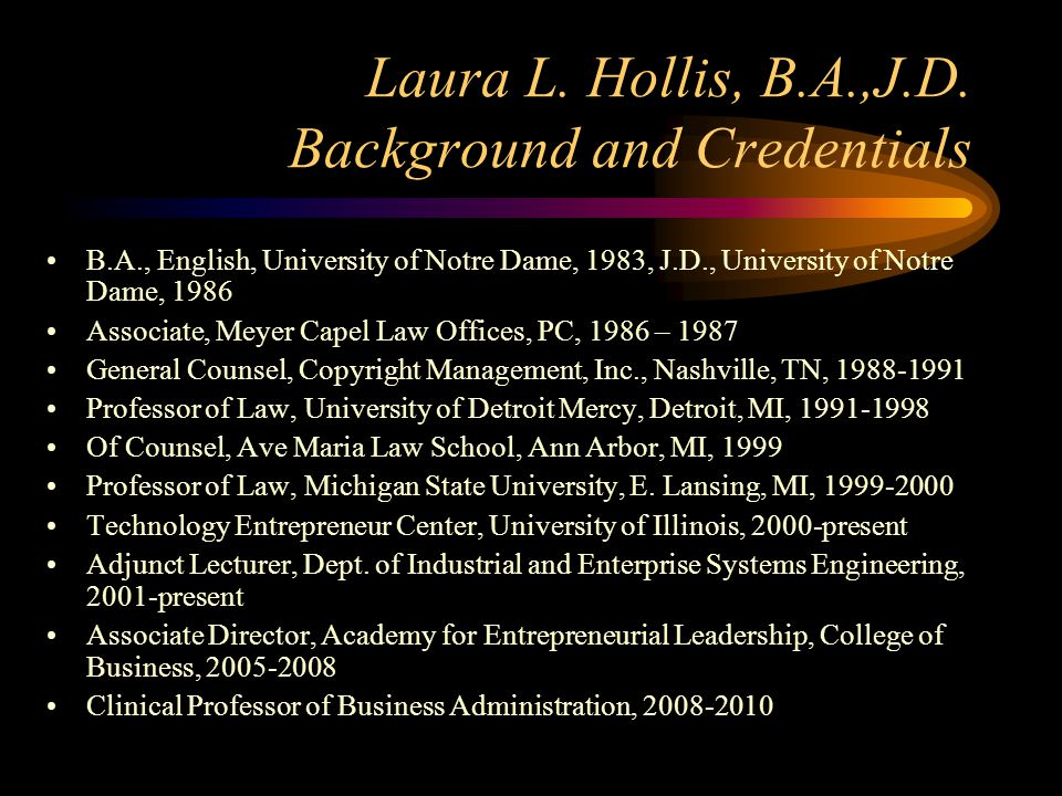 Laura L. Hollis, B.A.,J.D. Background and Credentials B.A., English, University of Notre Dame, 1983, J.D., University of Notre Dame, 1986 Associate, M