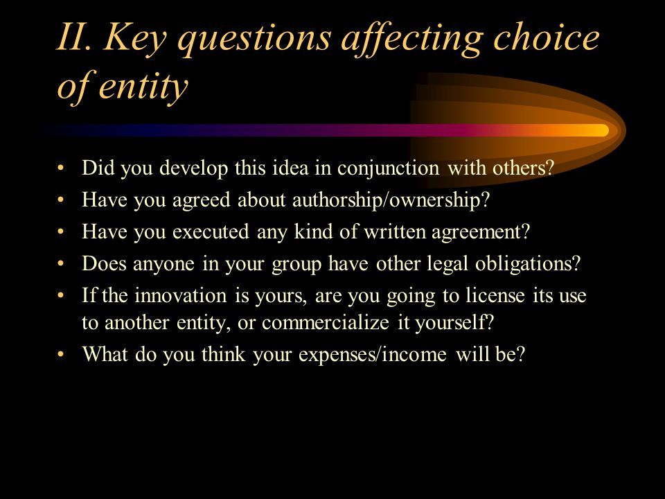 II. Key questions affecting choice of entity Did you develop this idea in conjunction with others? Have you agreed about authorship/ownership? Have yo