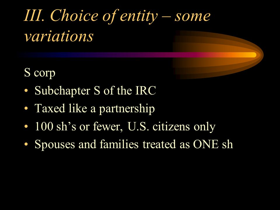 III. Choice of entity – some variations S corp Subchapter S of the IRC Taxed like a partnership 100 sh's or fewer, U.S. citizens only Spouses and fami