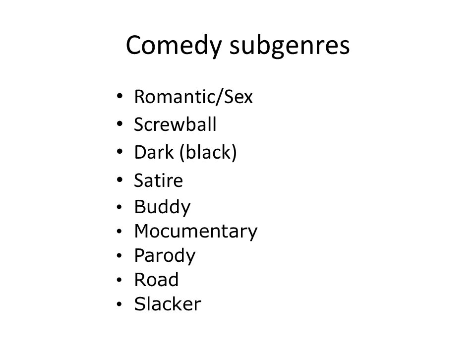 Comedy subgenres Romantic/Sex Screwball Dark (black) Satire Buddy Mocumentary Parody Road Slacker