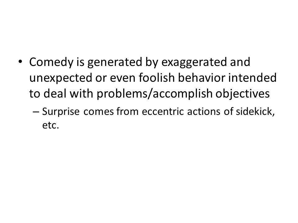 Comedy is generated by exaggerated and unexpected or even foolish behavior intended to deal with problems/accomplish objectives – Surprise comes from eccentric actions of sidekick, etc.