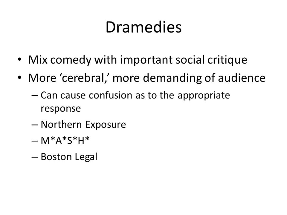 Dramedies Mix comedy with important social critique More 'cerebral,' more demanding of audience – Can cause confusion as to the appropriate response – Northern Exposure – M*A*S*H* – Boston Legal