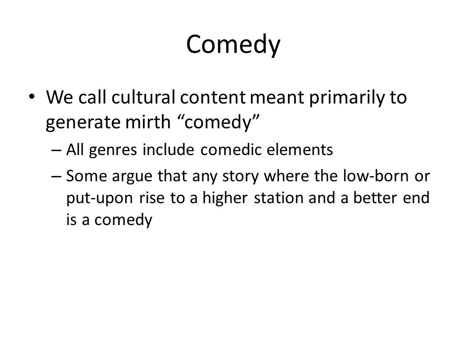 We call cultural content meant primarily to generate mirth comedy – All genres include comedic elements – Some argue that any story where the low-born or put-upon rise to a higher station and a better end is a comedy