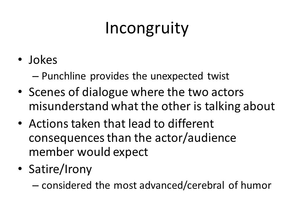 Incongruity Jokes – Punchline provides the unexpected twist Scenes of dialogue where the two actors misunderstand what the other is talking about Actions taken that lead to different consequences than the actor/audience member would expect Satire/Irony – considered the most advanced/cerebral of humor