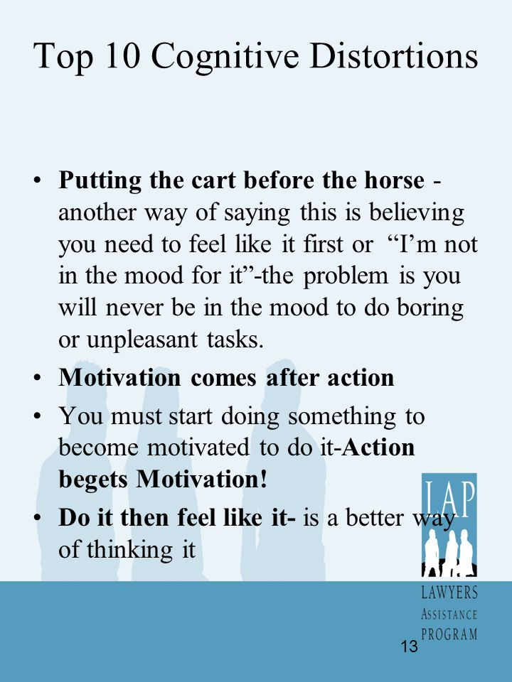 "Top 10 Cognitive Distortions Putting the cart before the horse - another way of saying this is believing you need to feel like it first or ""I'm not in"