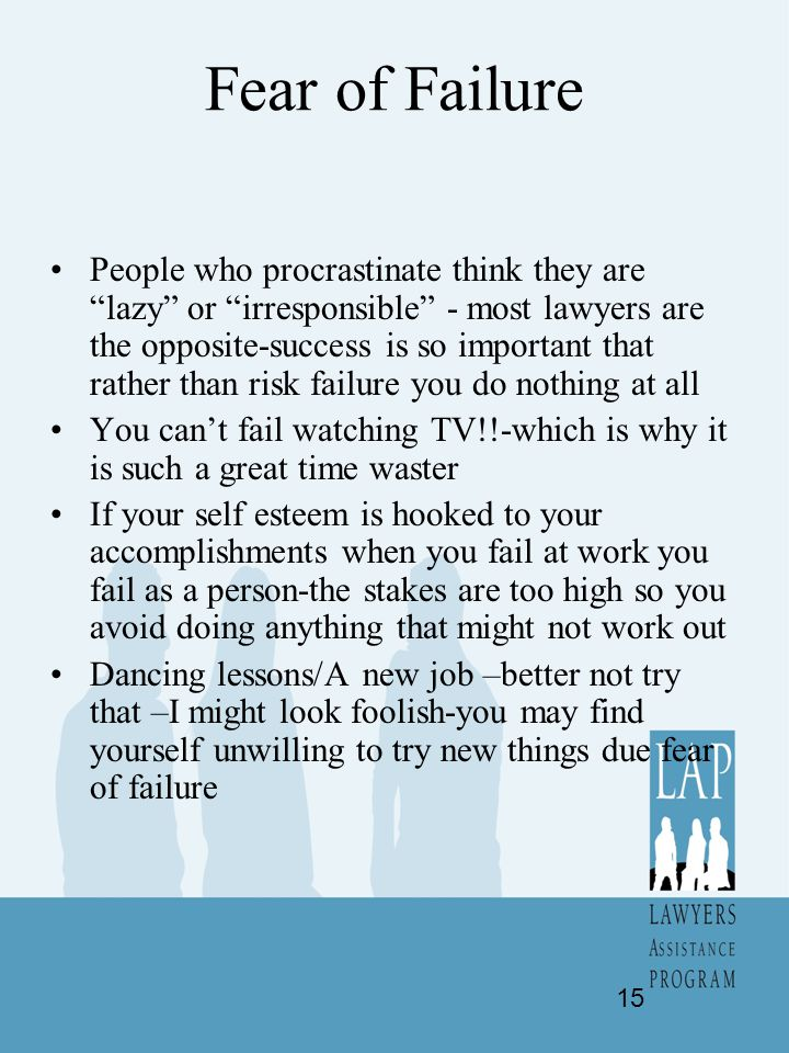 "Fear of Failure People who procrastinate think they are ""lazy"" or ""irresponsible"" - most lawyers are the opposite-success is so important that rather"