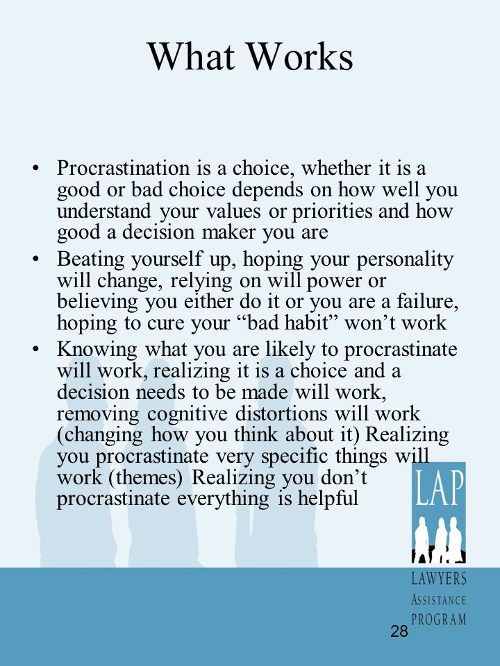 What Works Procrastination is a choice, whether it is a good or bad choice depends on how well you understand your values or priorities and how good a