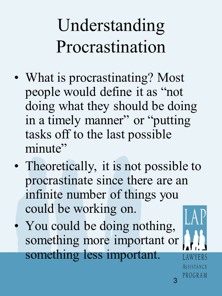 "Understanding Procrastination What is procrastinating? Most people would define it as ""not doing what they should be doing in a timely manner"" or ""put"