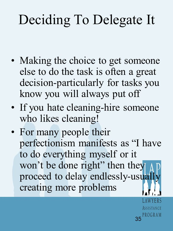 Deciding To Delegate It Making the choice to get someone else to do the task is often a great decision-particularly for tasks you know you will always