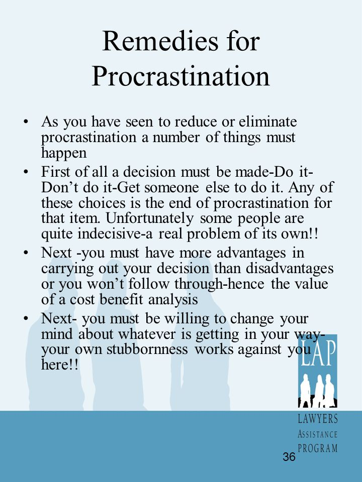 Remedies for Procrastination As you have seen to reduce or eliminate procrastination a number of things must happen First of all a decision must be ma