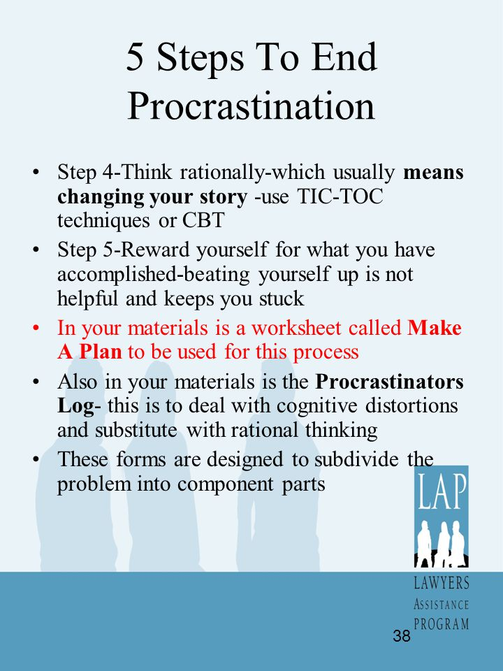 5 Steps To End Procrastination Step 4-Think rationally-which usually means changing your story -use TIC-TOC techniques or CBT Step 5-Reward yourself f