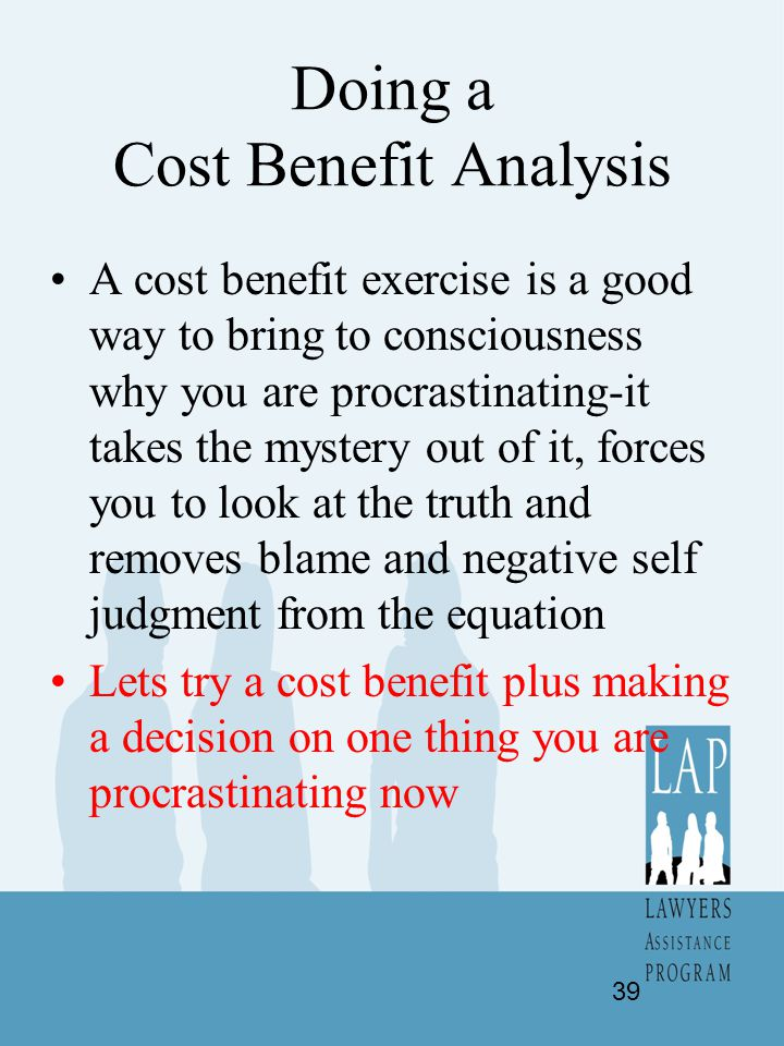 Doing a Cost Benefit Analysis A cost benefit exercise is a good way to bring to consciousness why you are procrastinating-it takes the mystery out of