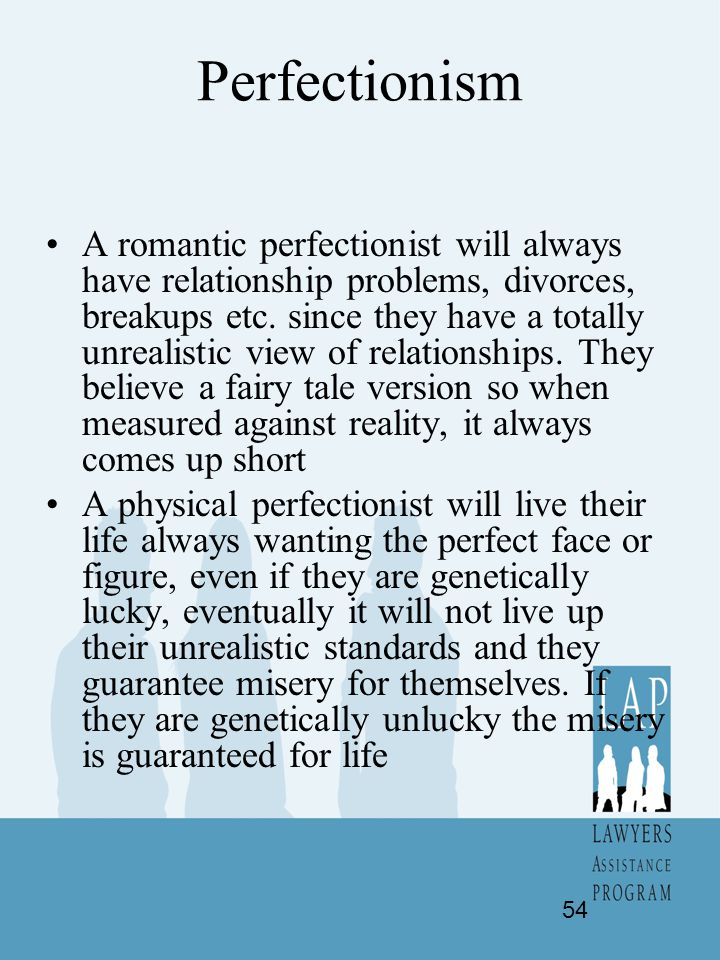 Perfectionism A romantic perfectionist will always have relationship problems, divorces, breakups etc. since they have a totally unrealistic view of r