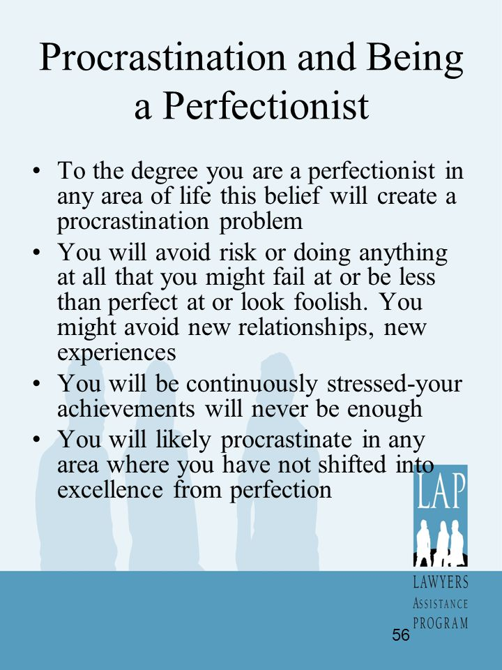 Procrastination and Being a Perfectionist To the degree you are a perfectionist in any area of life this belief will create a procrastination problem