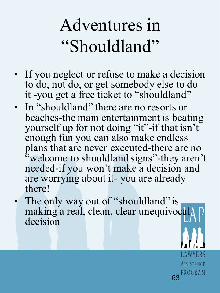 "Adventures in ""Shouldland"" If you neglect or refuse to make a decision to do, not do, or get somebody else to do it -you get a free ticket to ""shouldl"